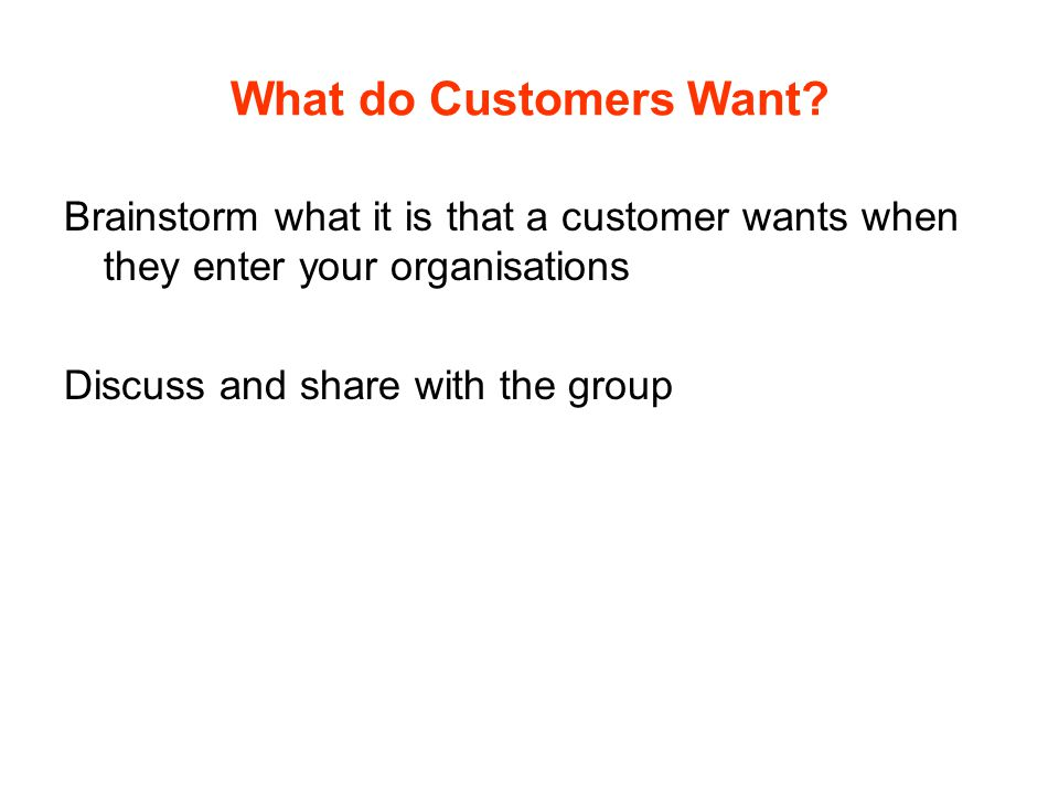 What do Customers Want Brainstorm what it is that a customer wants when they enter your organisations.