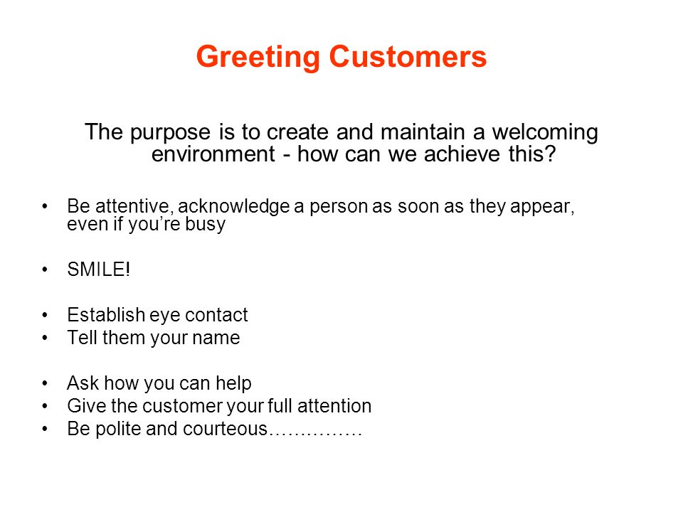 Greeting Customers The purpose is to create and maintain a welcoming environment - how can we achieve this