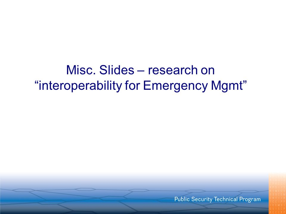 Misc. Slides – research on interoperability for Emergency Mgmt