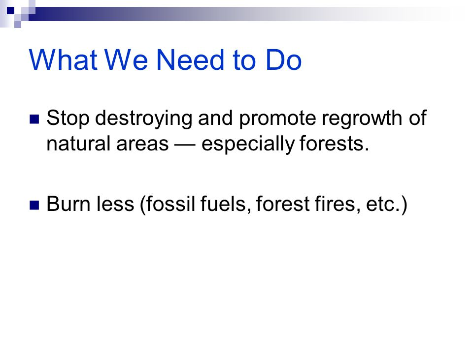 What We Need to Do Stop destroying and promote regrowth of natural areas — especially forests.