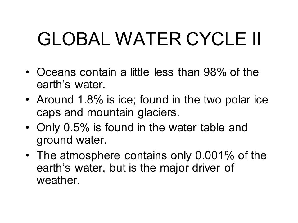 GLOBAL WATER CYCLE II Oceans contain a little less than 98% of the earth's water.