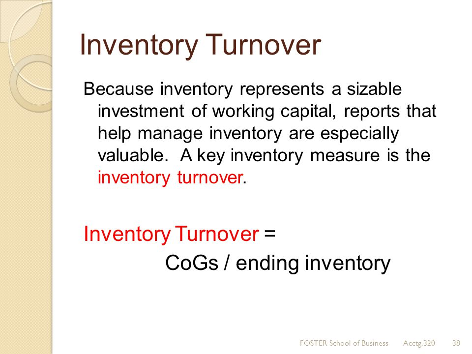 Inventory Turnover Inventory Turnover = CoGs / ending inventory