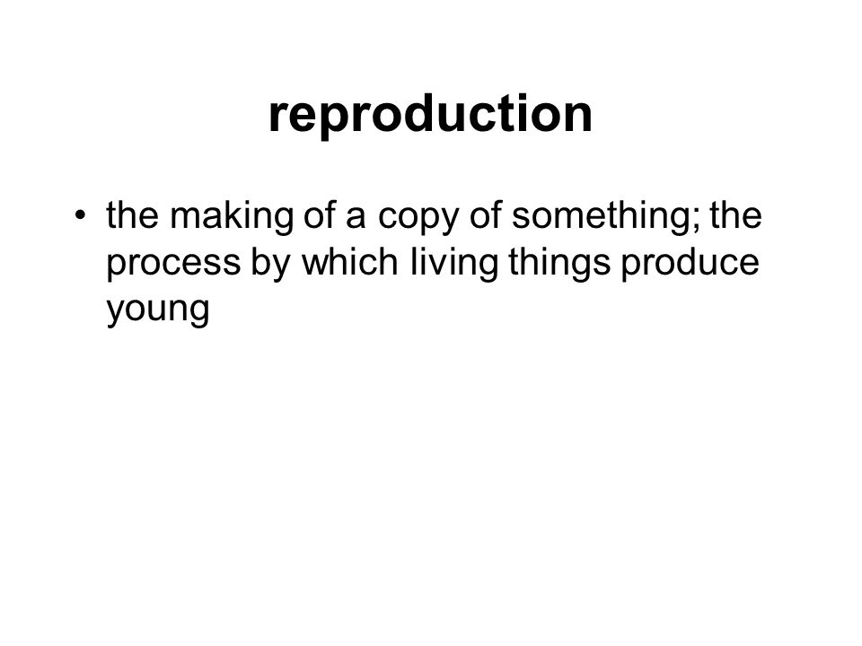 reproduction the making of a copy of something; the process by which living things produce young