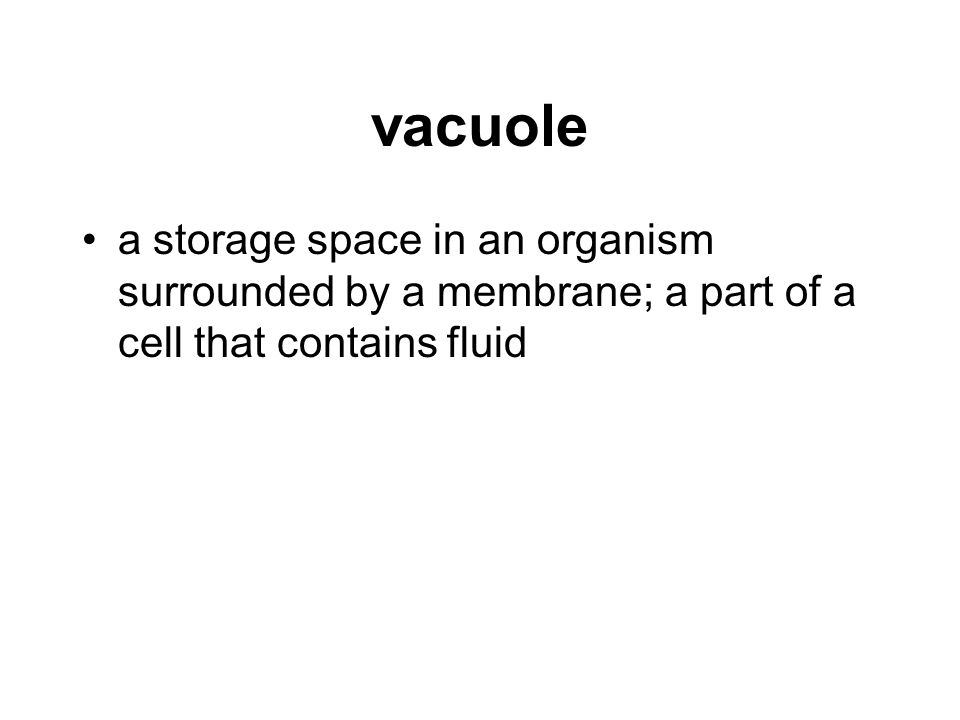 vacuole a storage space in an organism surrounded by a membrane; a part of a cell that contains fluid.