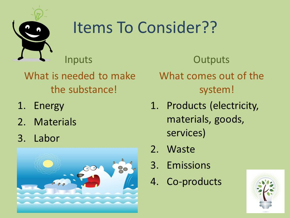 Items To Consider Inputs What is needed to make the substance!