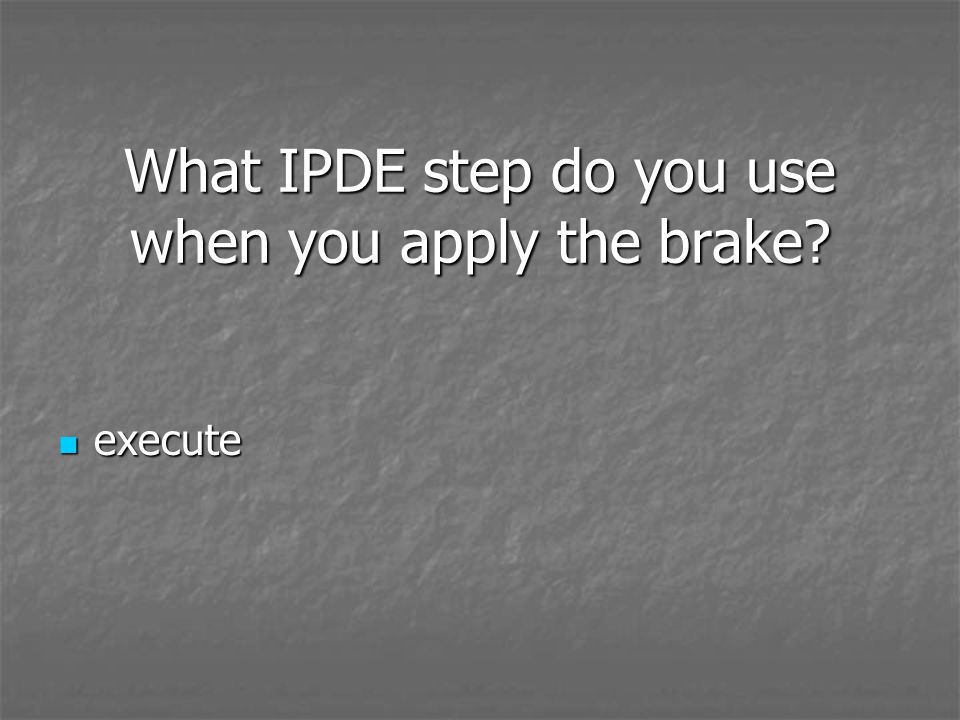 What IPDE step do you use when you apply the brake