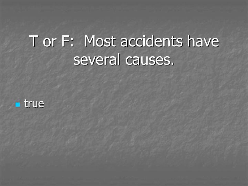 T or F: Most accidents have several causes.