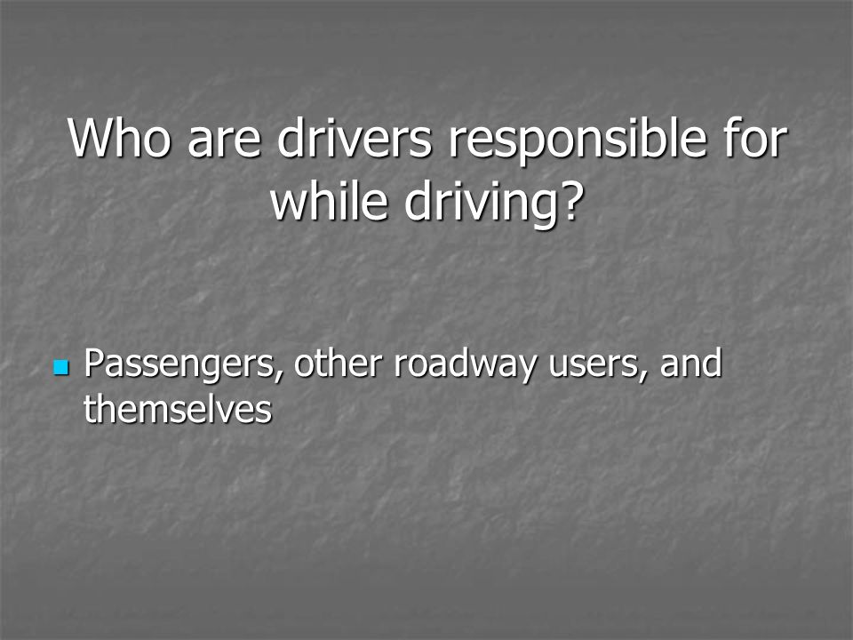 Who are drivers responsible for while driving