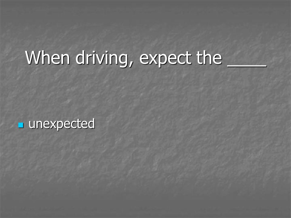 When driving, expect the ____