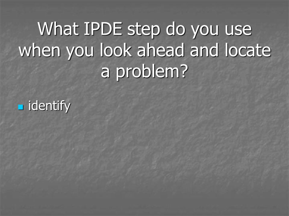 What IPDE step do you use when you look ahead and locate a problem