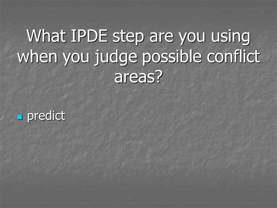 What IPDE step are you using when you judge possible conflict areas