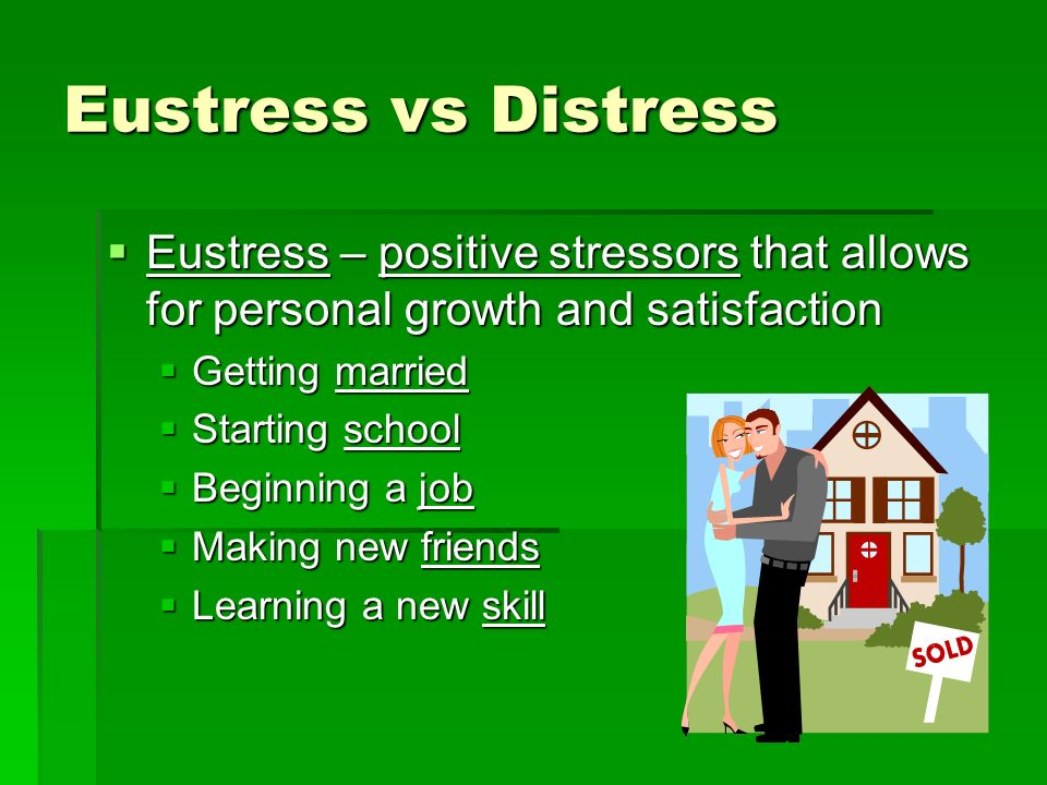 Eustress vs Distress Eustress – positive stressors that allows for personal growth and satisfaction.