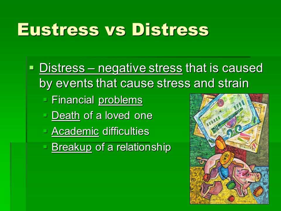 Eustress vs Distress Distress – negative stress that is caused by events that cause stress and strain.