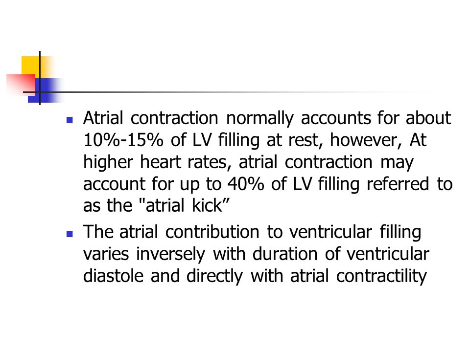 Atrial contraction normally accounts for about 10%-15% of LV filling at rest, however, At higher heart rates, atrial contraction may account for up to 40% of LV filling referred to as the atrial kick