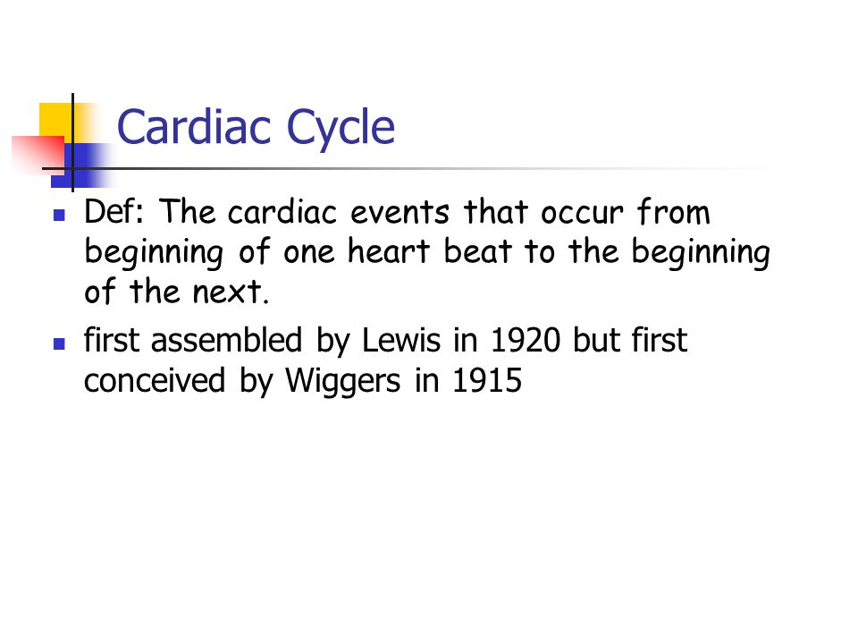 Cardiac Cycle Def: The cardiac events that occur from beginning of one heart beat to the beginning of the next.