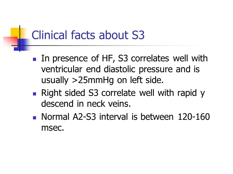 Clinical facts about S3 In presence of HF, S3 correlates well with ventricular end diastolic pressure and is usually >25mmHg on left side.