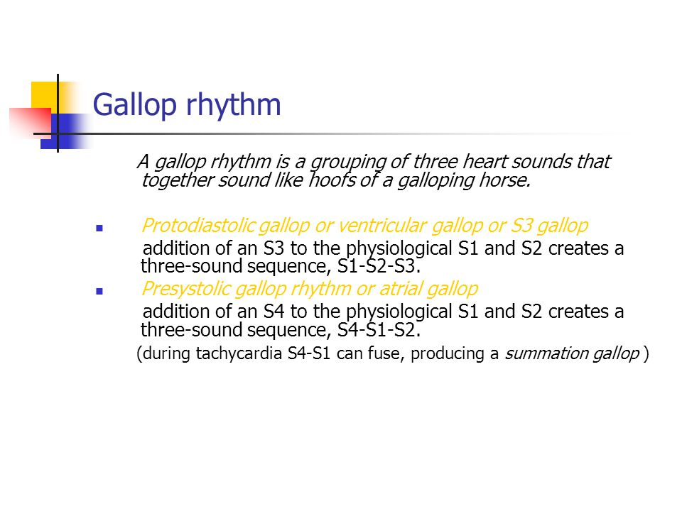 Gallop rhythm A gallop rhythm is a grouping of three heart sounds that together sound like hoofs of a galloping horse.