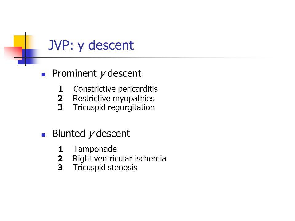 JVP: y descent Prominent y descent 1 Constrictive pericarditis 2 Restrictive myopathies 3 Tricuspid regurgitation.