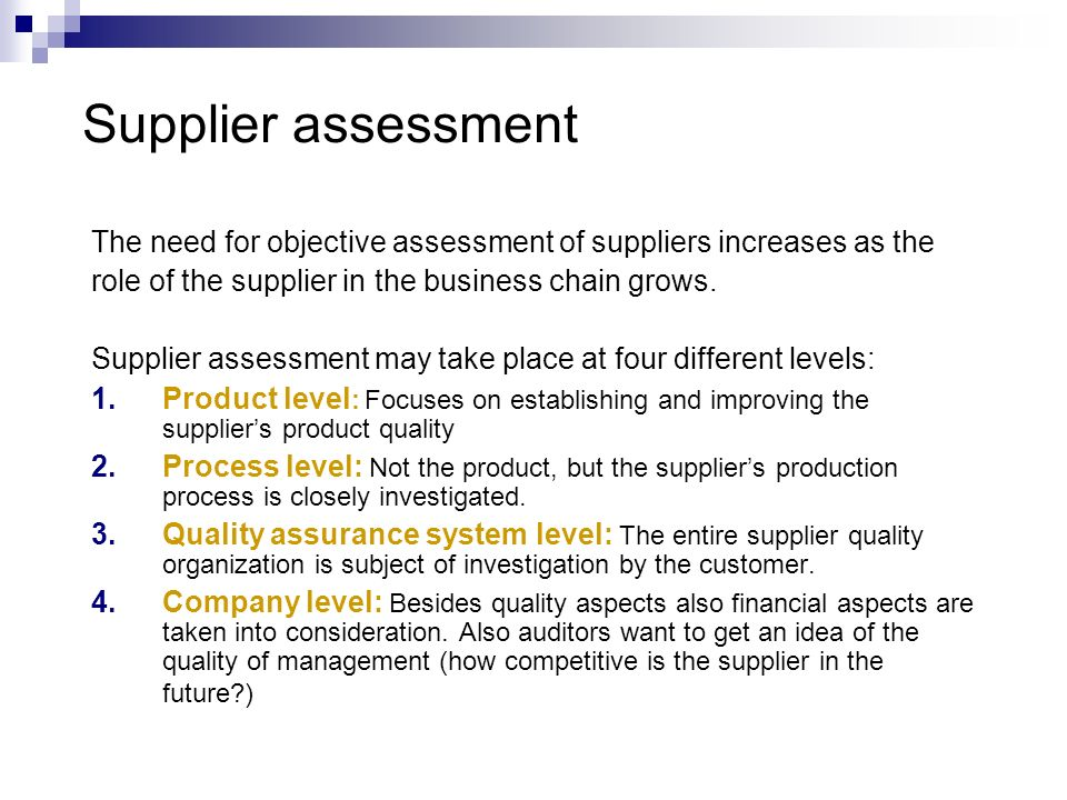 Supplier assessment The need for objective assessment of suppliers increases as the. role of the supplier in the business chain grows.