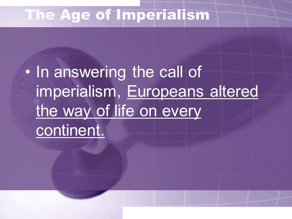 The Age of ImperialismIn answering the call of imperialism, Europeans altered the way of life on every continent.