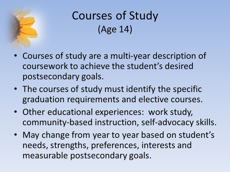 Courses of Study (Age 14) Courses of study are a multi-year description of coursework to achieve the student's desired postsecondary goals.