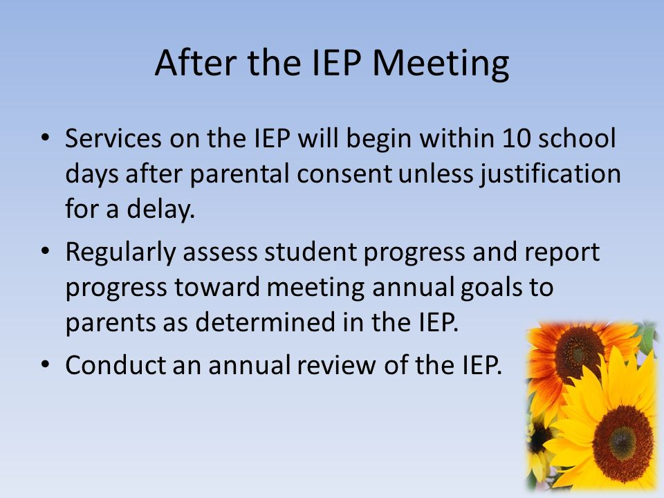 After the IEP Meeting Services on the IEP will begin within 10 school days after parental consent unless justification for a delay.