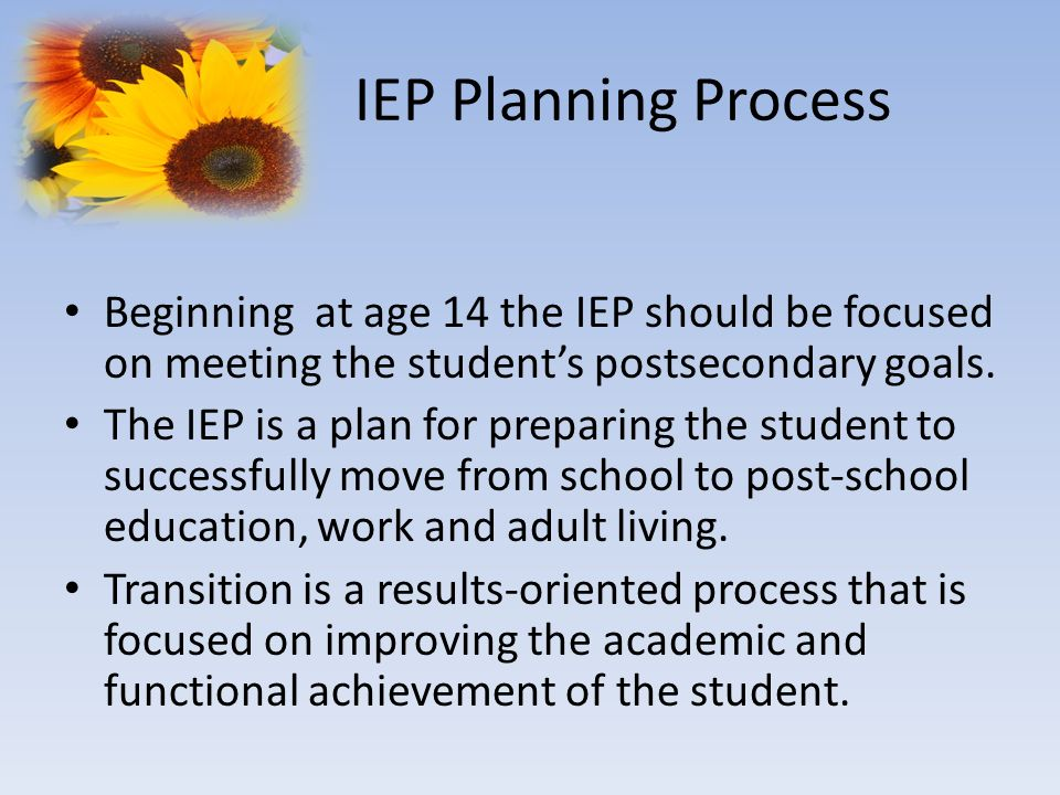 IEP Planning Process Beginning at age 14 the IEP should be focused on meeting the student's postsecondary goals.