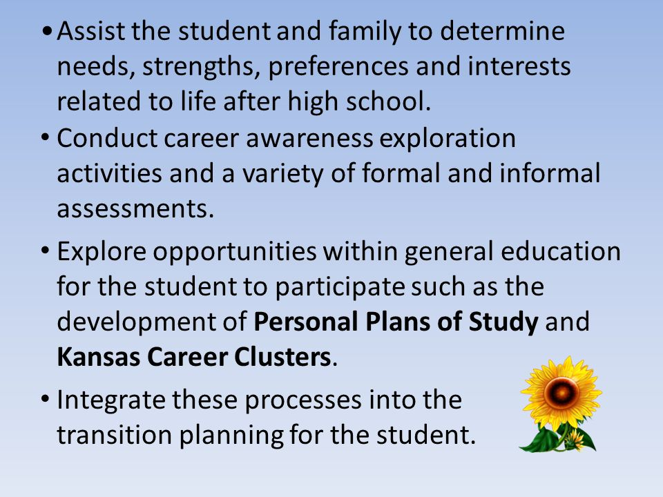 Assist the student and family to determine needs, strengths, preferences and interests related to life after high school.