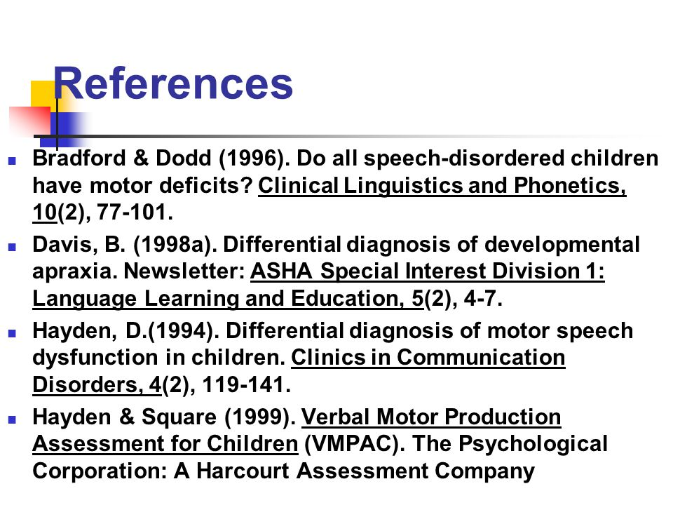 References Bradford & Dodd (1996). Do all speech-disordered children have motor deficits Clinical Linguistics and Phonetics, 10(2), 77-101.