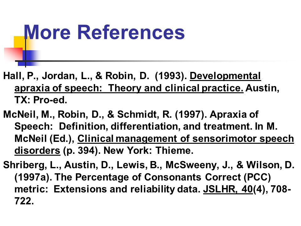 More References Hall, P., Jordan, L., & Robin, D. (1993). Developmental apraxia of speech: Theory and clinical practice. Austin, TX: Pro-ed.