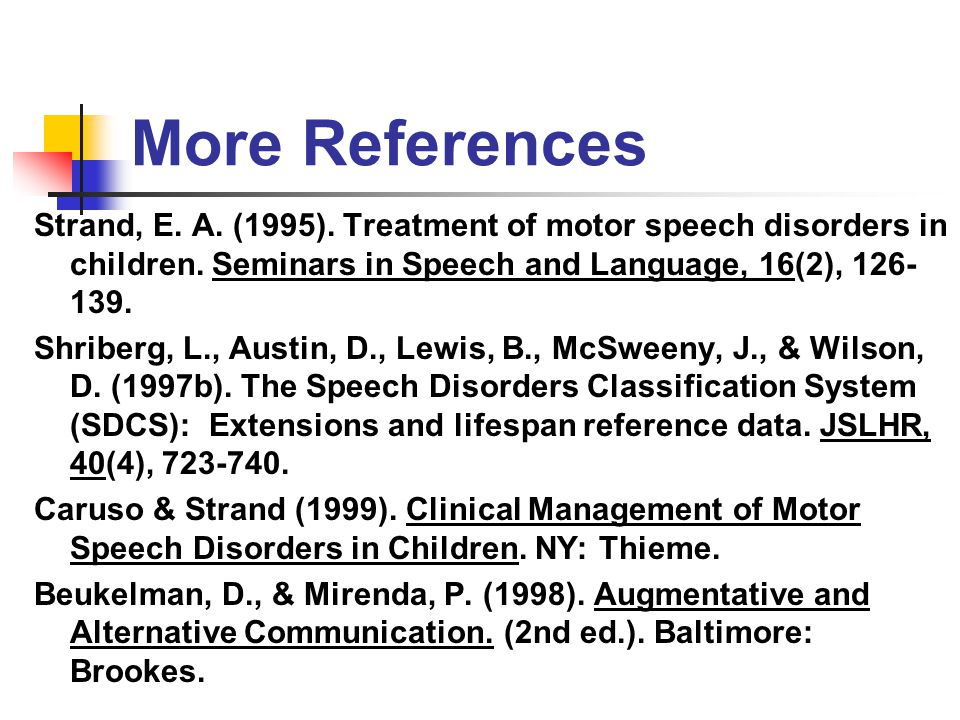 More References Strand, E. A. (1995). Treatment of motor speech disorders in children. Seminars in Speech and Language, 16(2), 126-139.