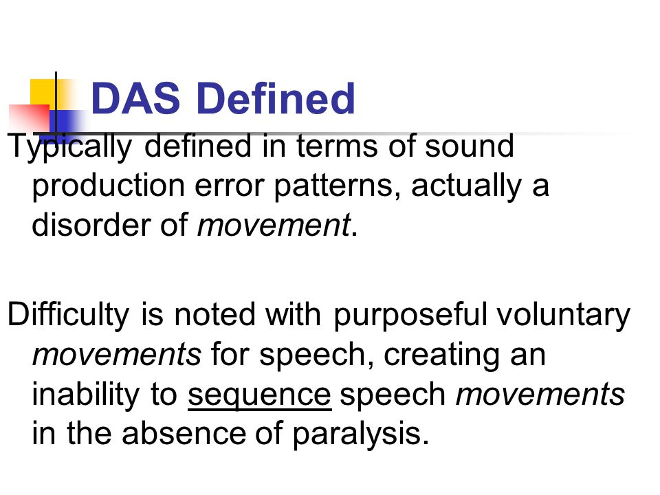 DAS Defined Typically defined in terms of sound production error patterns, actually a disorder of movement.
