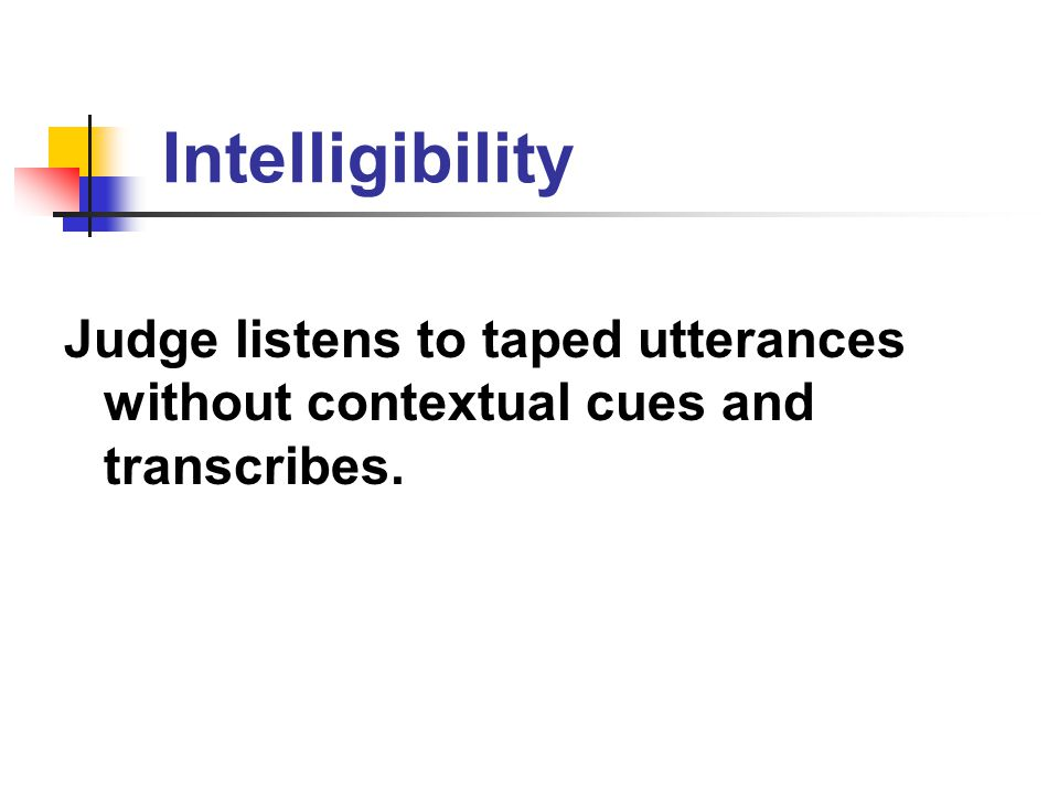 Intelligibility Judge listens to taped utterances without contextual cues and transcribes.
