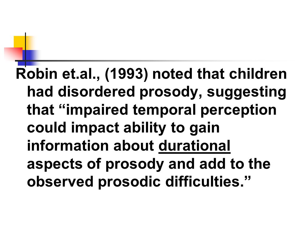 Robin et.al., (1993) noted that children had disordered prosody, suggesting that impaired temporal perception could impact ability to gain information about durational aspects of prosody and add to the observed prosodic difficulties.