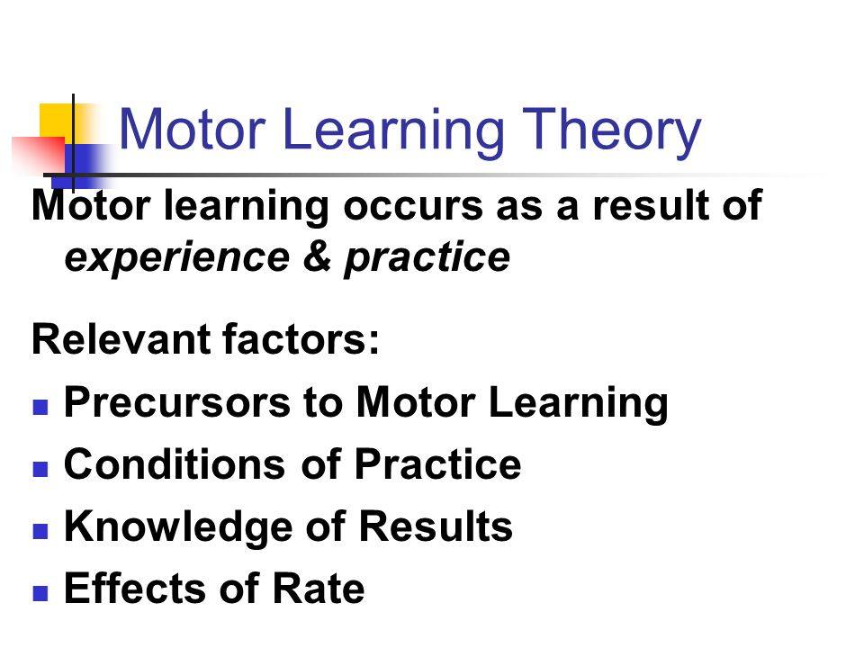 Motor Learning Theory Motor learning occurs as a result of experience & practice. Relevant factors: