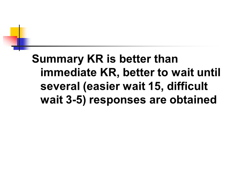 Summary KR is better than immediate KR, better to wait until several (easier wait 15, difficult wait 3-5) responses are obtained