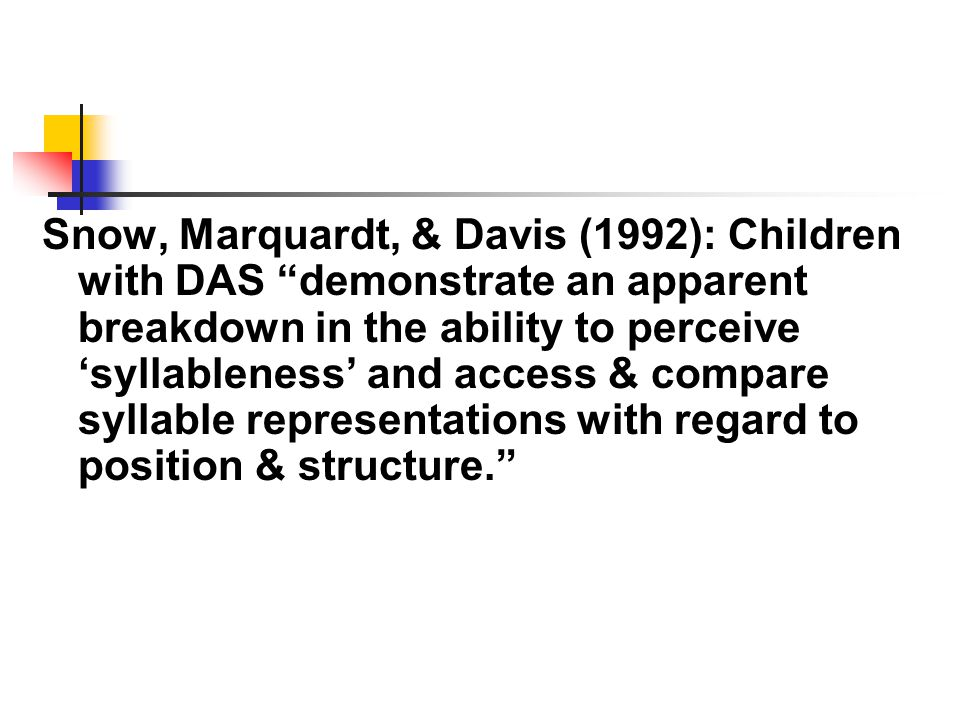 Snow, Marquardt, & Davis (1992): Children with DAS demonstrate an apparent breakdown in the ability to perceive 'syllableness' and access & compare syllable representations with regard to position & structure.