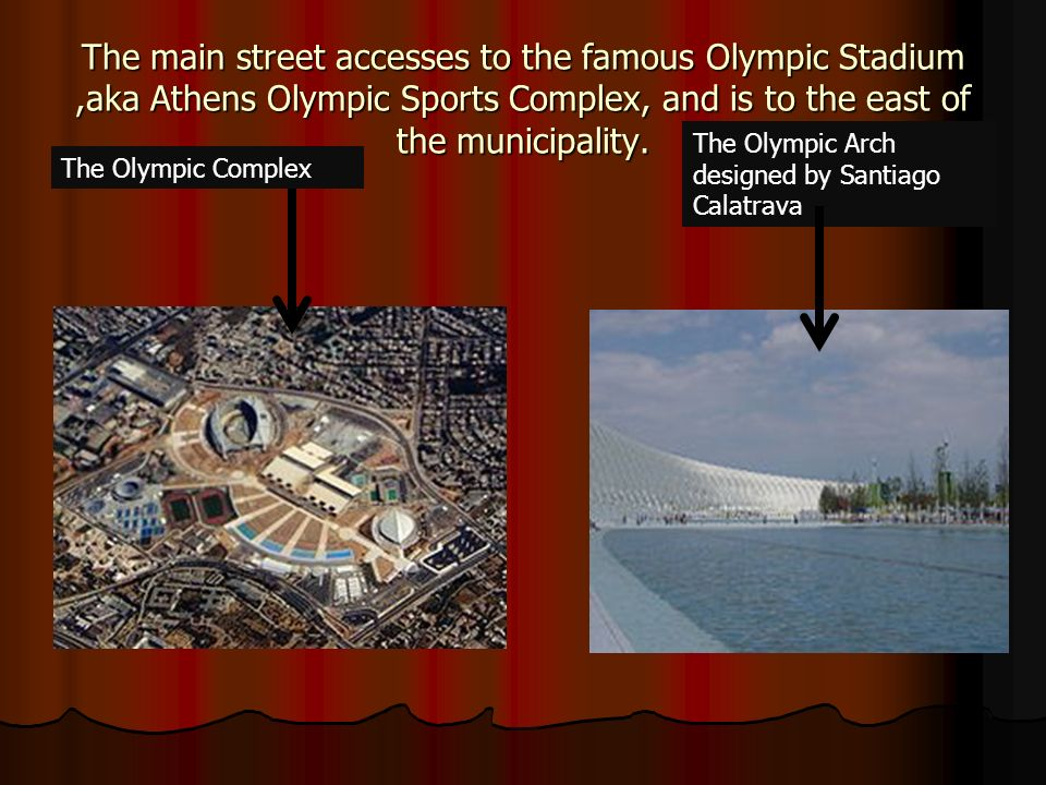 The main street accesses to the famous Olympic Stadium ,aka Athens Olympic Sports Complex, and is to the east of the municipality.