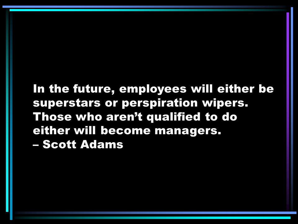In the future, employees will either be superstars or perspiration wipers. Those who aren't qualified to do either will become managers.