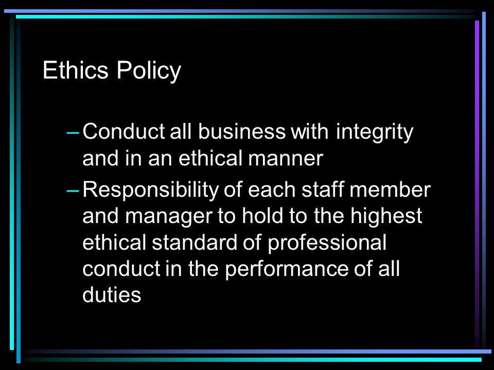 Ethics Policy Conduct all business with integrity and in an ethical manner.