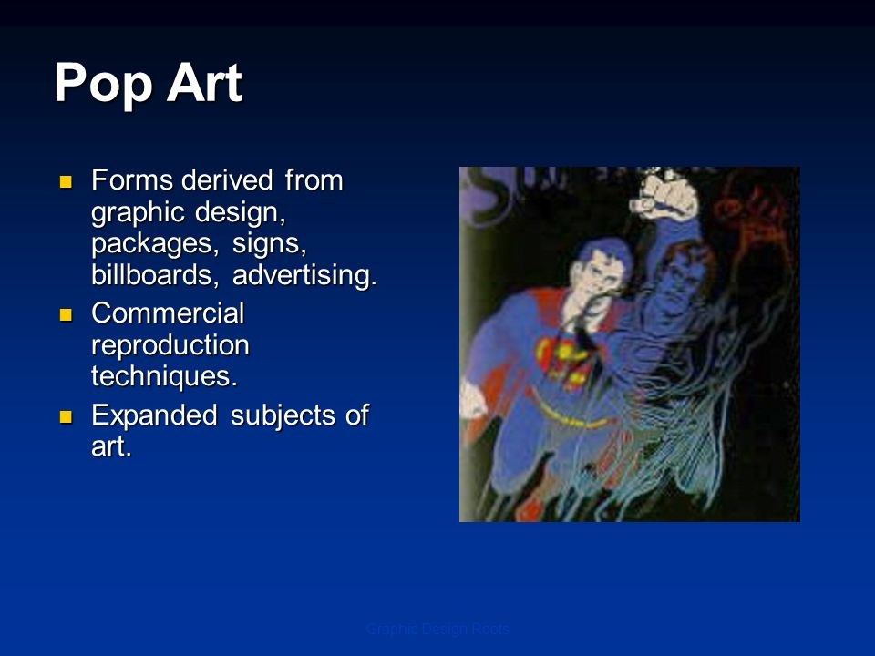 Pop Art Forms derived from graphic design, packages, signs, billboards, advertising. Commercial reproduction techniques.
