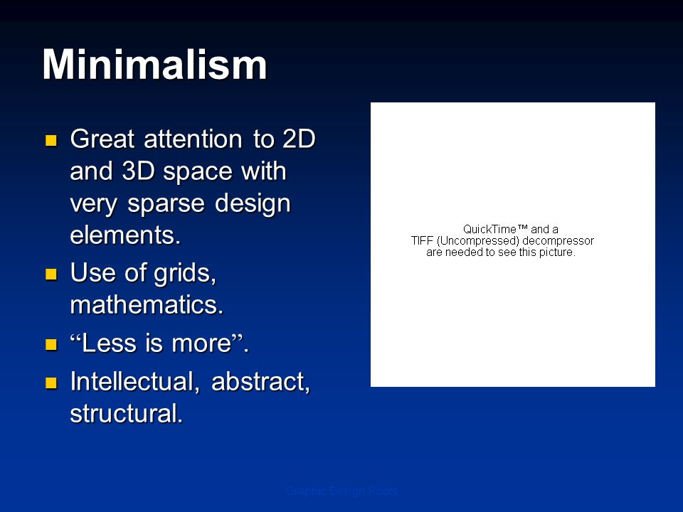 Minimalism Great attention to 2D and 3D space with very sparse design elements. Use of grids, mathematics.