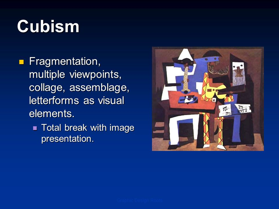 Cubism Fragmentation, multiple viewpoints, collage, assemblage, letterforms as visual elements. Total break with image presentation.