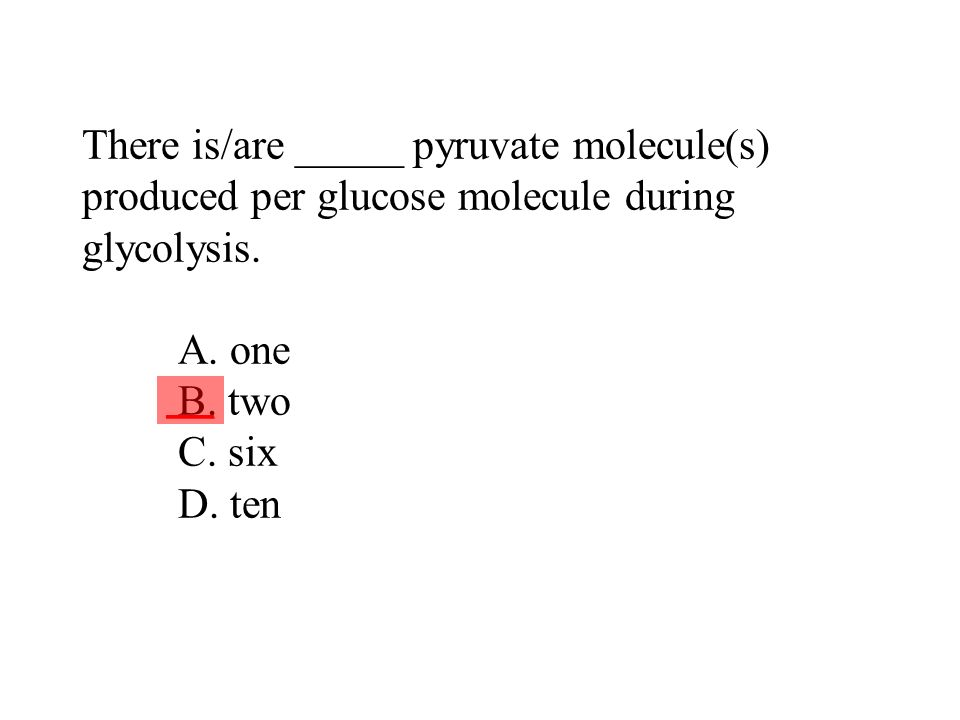 There is/are _____ pyruvate molecule(s) produced per glucose molecule during glycolysis. A. one B. two C. six D. ten
