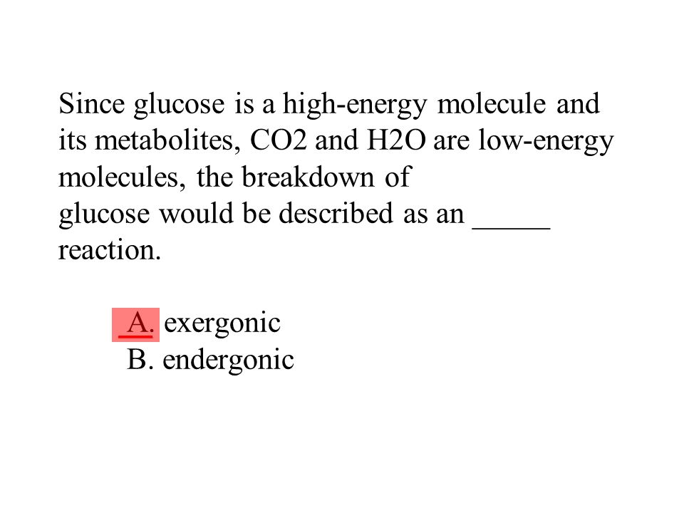 Since glucose is a high-energy molecule and its metabolites, CO2 and H2O are low-energy molecules, the breakdown of glucose would be described as an _____ reaction. A. exergonic B. endergonic