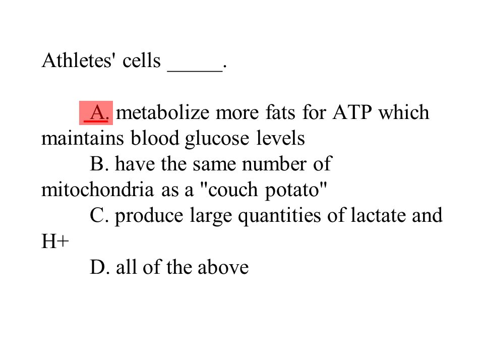 Athletes cells _____. A. metabolize more fats for ATP which maintains blood glucose levels B. have the same number of mitochondria as a couch potato C. produce large quantities of lactate and H+ D. all of the above