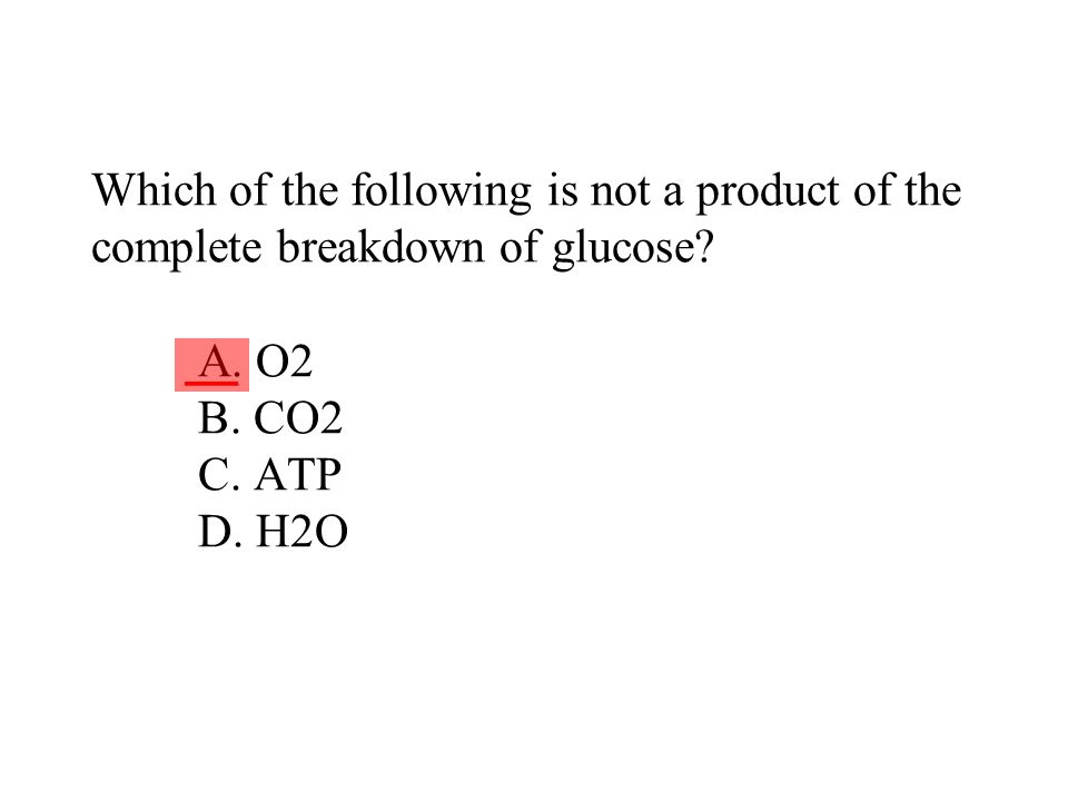 Which of the following is not a product of the complete breakdown of glucose A. O2 B. CO2 C. ATP D. H2O