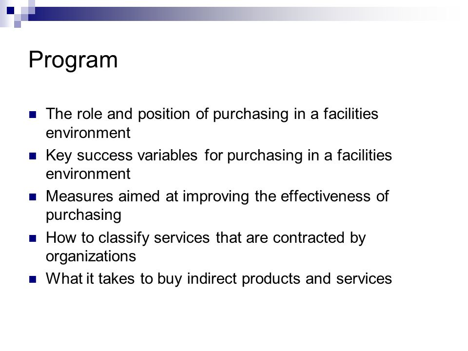 Program The role and position of purchasing in a facilities environment. Key success variables for purchasing in a facilities environment.