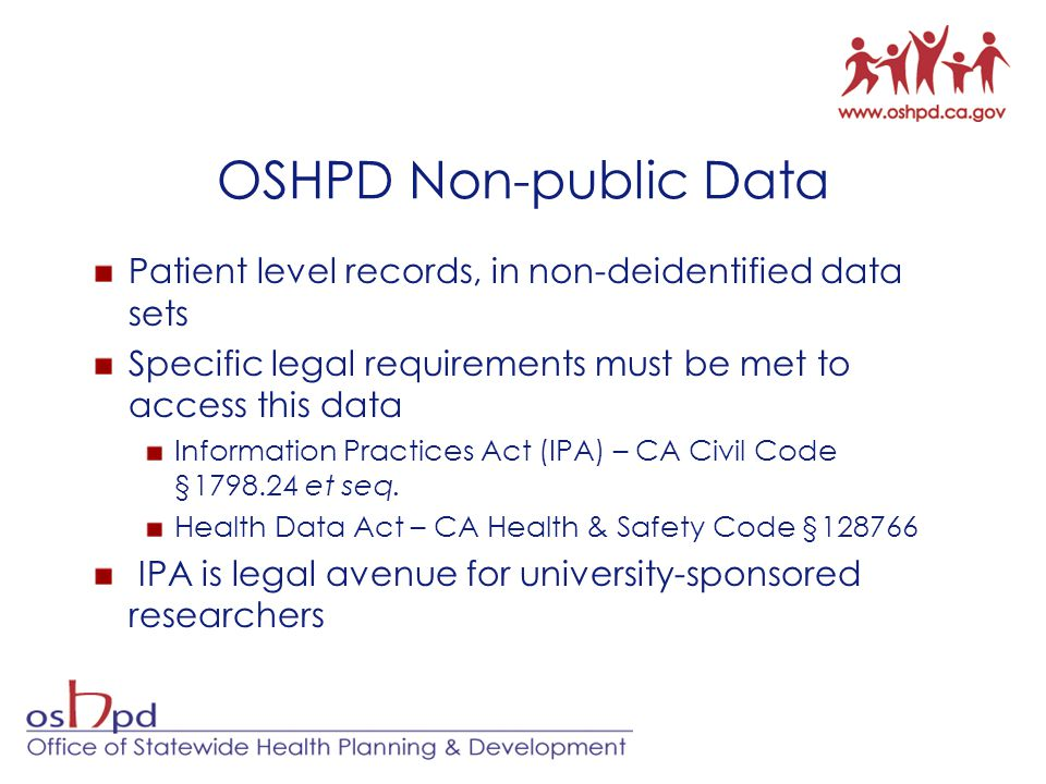 OSHPD Non-public Data Patient level records, in non-deidentified data sets. Specific legal requirements must be met to access this data.