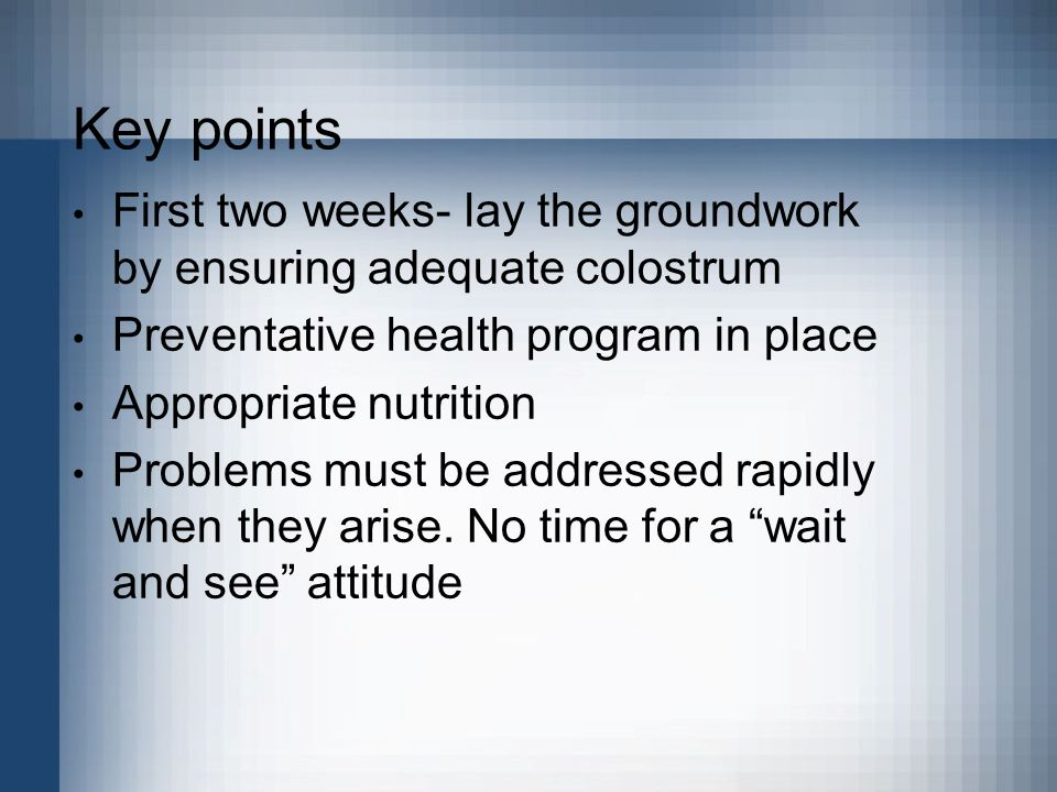 Key points First two weeks- lay the groundwork by ensuring adequate colostrum. Preventative health program in place.